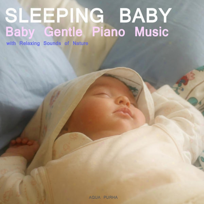 Sleep Baby Sleel. Baby Gentle Piano Music With Relaxing Sounds Of Nature.help Your Baby Sleep