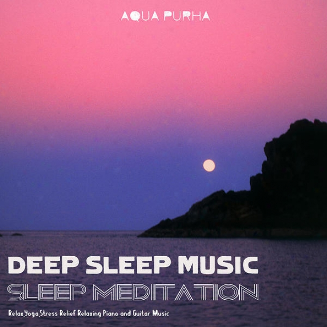 Sleep Meditation, Relax, Yoga,stresd Relief Relaxing Piano And Guitar Melody