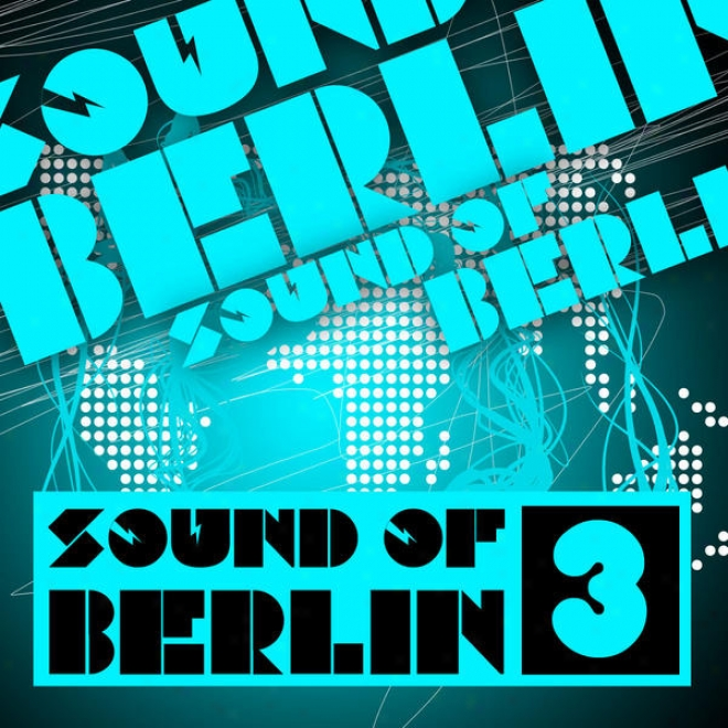 Sound Of Berlin 3 - The Finest Association Sounds Selection Of Huse, Electro, Minimal And Techno