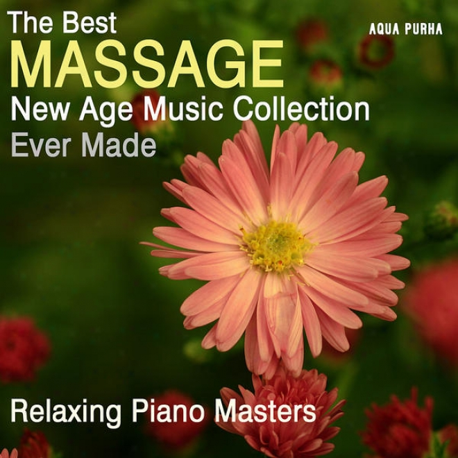 The Best Massage New Age Music Collection Ever Made, ForS pa Relaxation, Yoga, Meditation And Stress Relief.