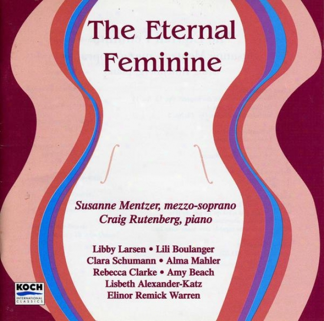 The Eternal Feminine: Music Of C. Schumann, A. Mahler, Clarke, Boulanger, Larsen, Warren, Alexander-katz And Amy Beach