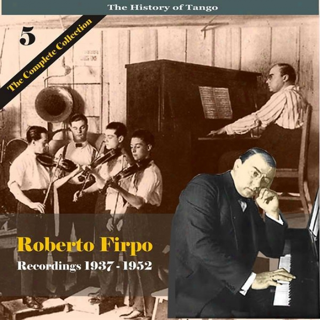 The History Of Tango / Roberto Firpo - The Complete Collection, Volume 5 - Recordings 1937 - 1952