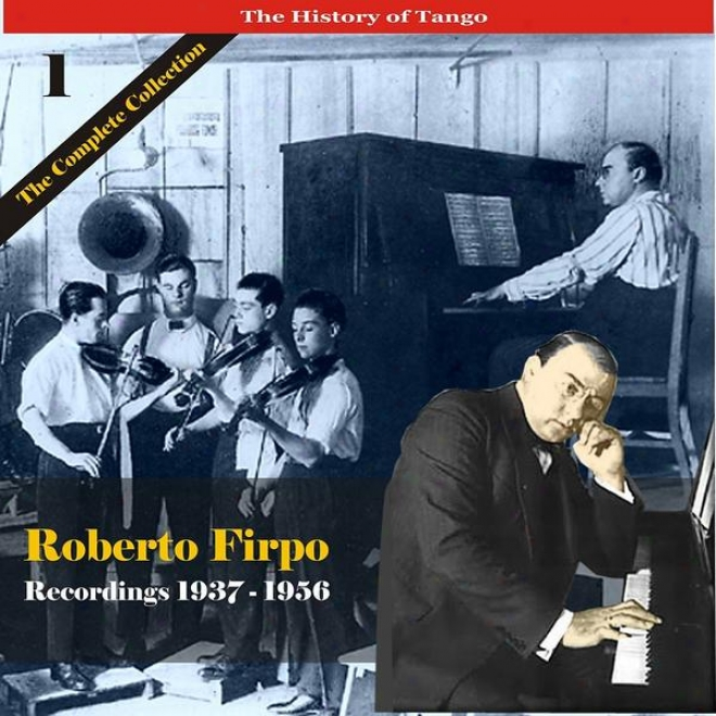 The History Of Tango / Roberto Firpo - The Complete Collection, Volume 1 - Rscordings 1937 - 1956