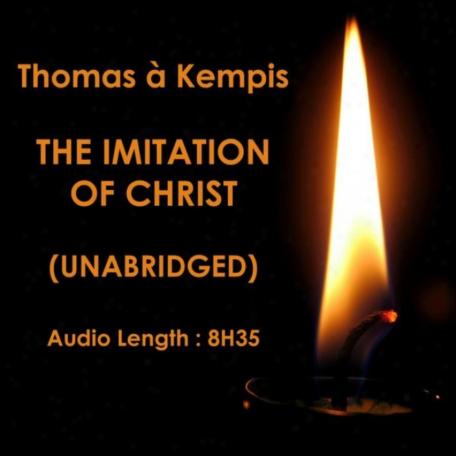 The Imitation Of Christ, Imitatio Christi (unabriged), By Thomas à Kempis, Translated By William Benham, Audiobook