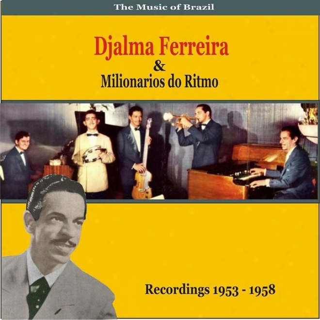 The Music Of Brazil: Djalma Ferreira & Milionarios Do Ritmo - Recordings 1953 - 1958