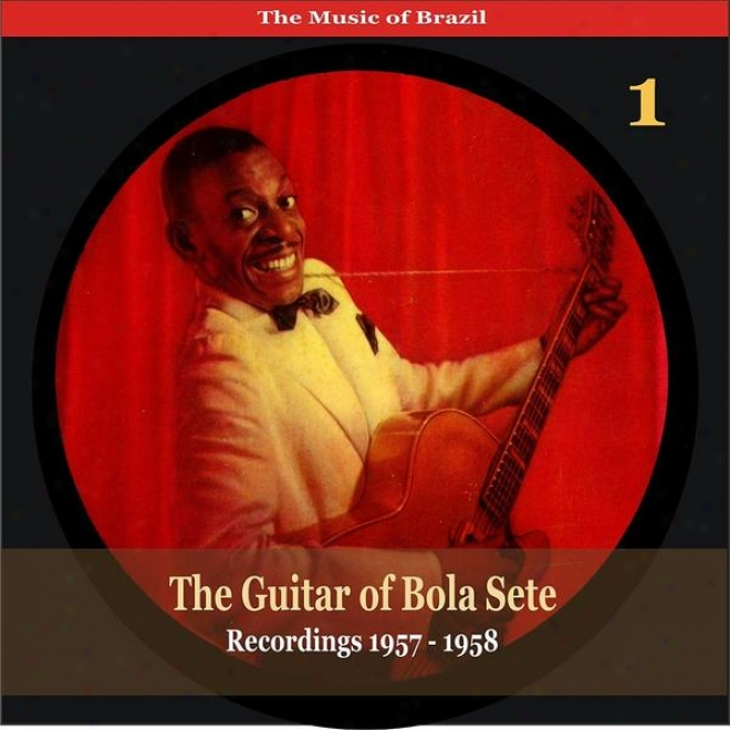 The Music Of Brazil / The Guitar Of Bola Sete Volume 1 / Recordings 1957 - 1958