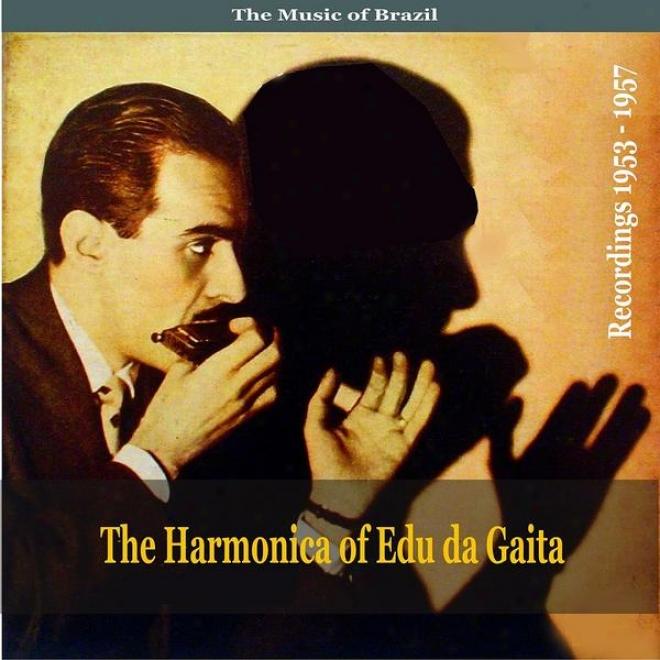 The Music Of Brazil: The Harmonica Of Edu Da Gaita - Recordings 1953 - 1957