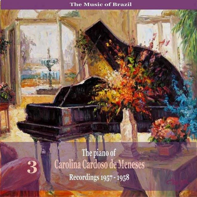 The Music Of Brazil: The Piano Of Carolina Cardoso De Menezes, Volume 3 - Recordings 1957 - 1958