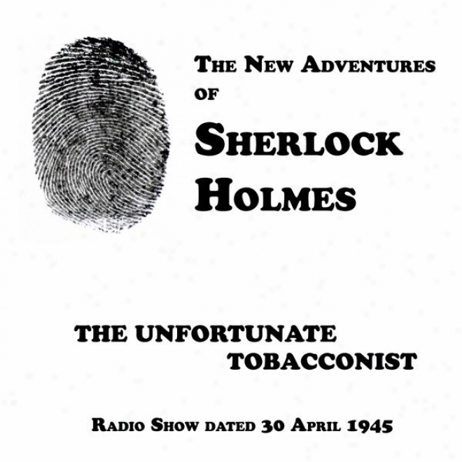 The New Adventures Of Sherlock Holmes, The Unfortunate Tobacconist, Radio Show Datde 30 April 1945