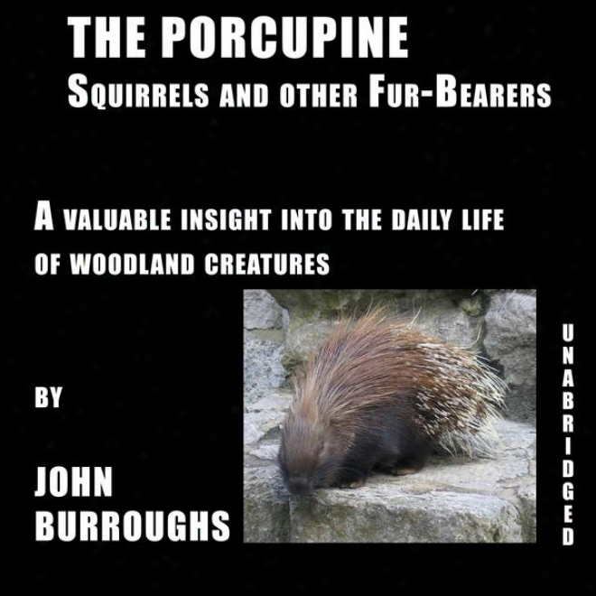 The Porcupine (unabridged), A Valuable Insight Into The Daily Life Of Woodland Creatures, By John Burroughs