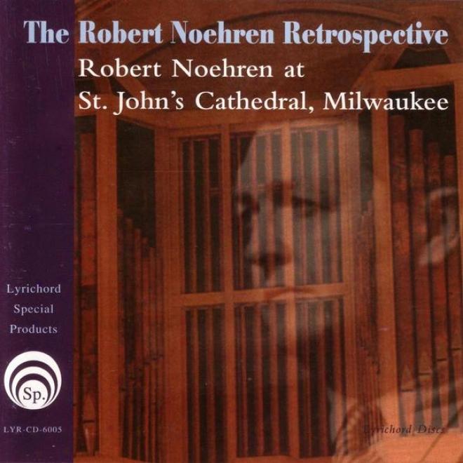 The Robert Noehren Retrospective:  Robert Noehren At St.john's Cathedral, Milwaukee
