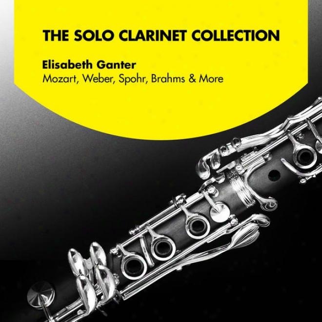 The Solo Clarinet Collection: Elisabeth Ganter Plays Mozart, Weber, Spohr, Brahms, And More