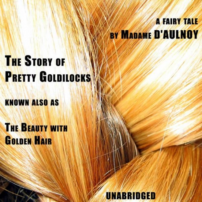 The Story Of Pretty Goldilocks (unabridged), A French Literary Fairy Tale By Madame D'aylnoy