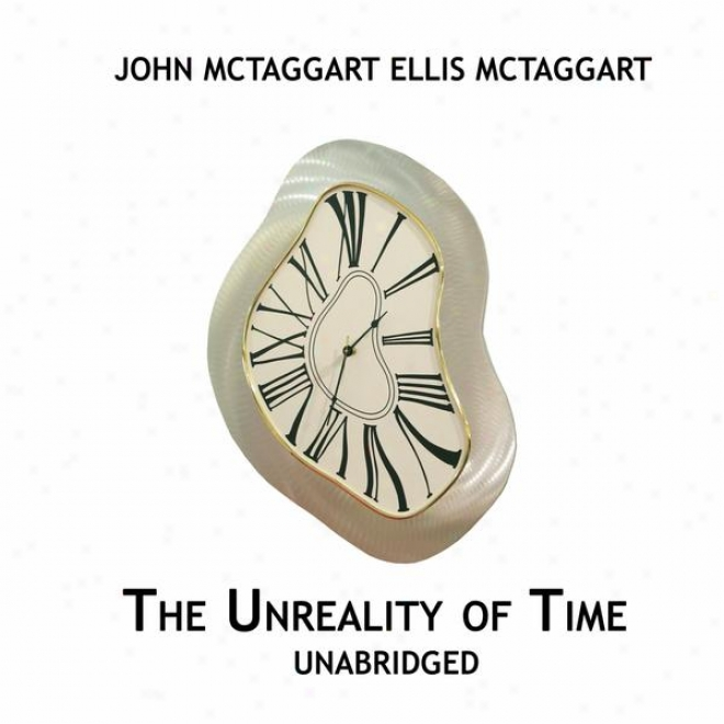 The Unreality Of Time, Unabridged, By John Mctaggart Ellis Mctaggart (Knowledge)