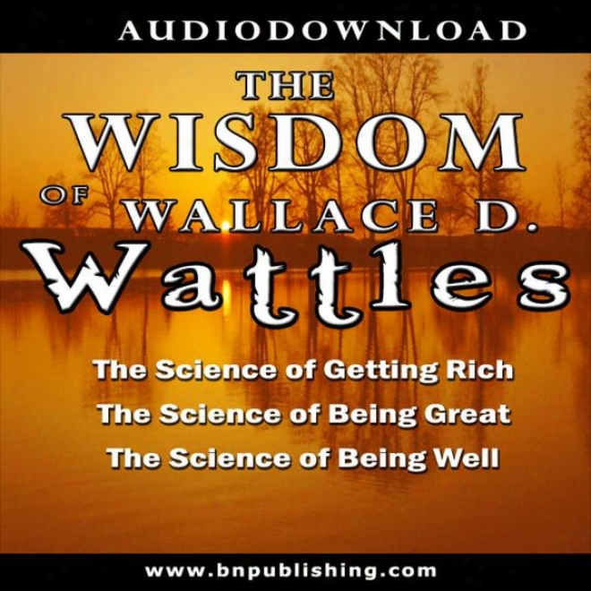 The Knowledge Of Wallace D. Wattles: The Science Of Getting Rich, The Scirnce Of Being Great & The Science Of Being Welp