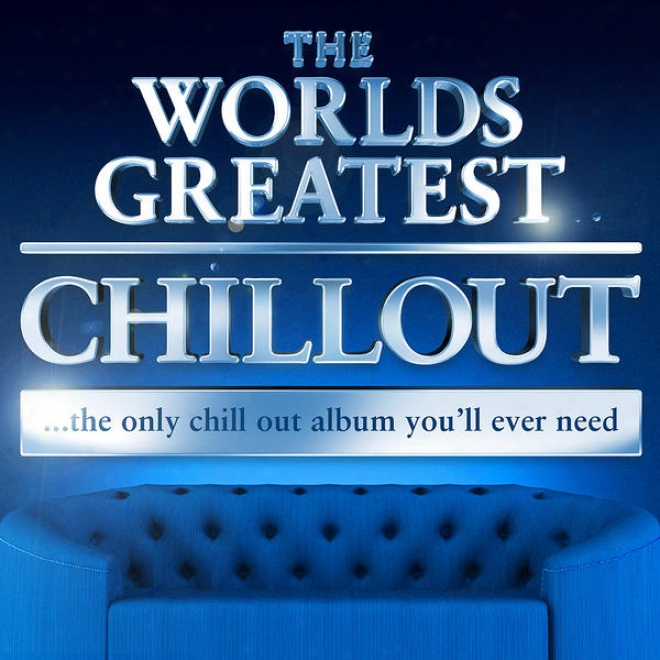 The Worlds Greatest Chillout - The Only Chill Out Album You'll Ever Need (super Chiled Deluxe Version)