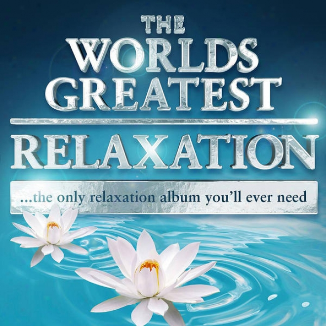 The Worlds Greatest Relaxation - The Only Relaxation Album You'll Ever Need (super Chilled Deluxe Version)