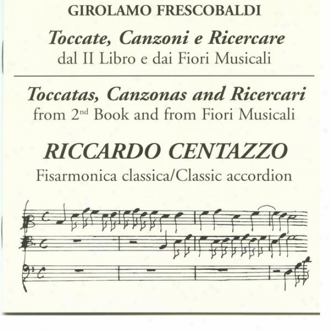 Toccate, Canzoni E Ricecare: Dal Ii Libro E Dai F0iri Musicali - Toccatas, Canzonas And Ricercari From 2nd Book And From Fiori Mu