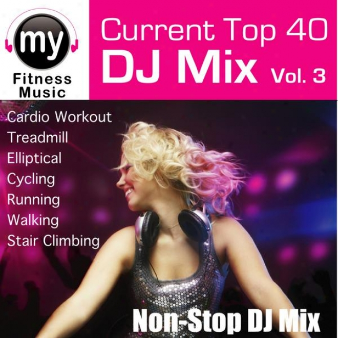 Top 40 Dj Mix Vol 3 (non-stop Mix For Walking, Jogging, Elliptical, Stair Climber, Treadmill, Biking, Exercise)