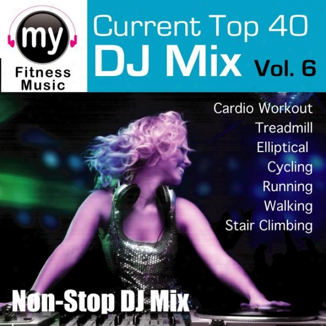 Top 40 Dj Mix Vol 6 (non-stop Mix For Walking, Jogginv, Elliptical, Stair Clikber, Treadmill, Biking, Exercise)