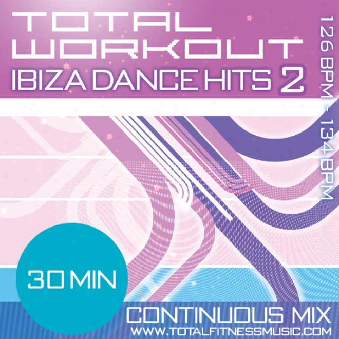 """Total Workout Ibiza Dance Hits 2 30 Minute Continuous Workout Soundtrack 126bpm �"""" 133bpm For Jogging, Step, Aerobics, Cycling, Fas"""