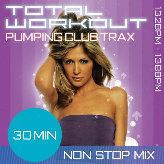 Total Workout Pumping Club Trax 30 Minhte Non Stop Fitness Melody Mix. 132bpm - 138bpm For Aerobics, Advanced Step, Jogging, Studio