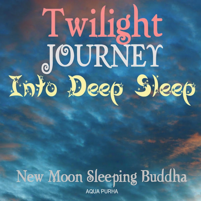 Twilight Journey Into Deep Sleep.music For Deep Slumber, Relaxation, Meditation, Mwssage, Spa And Yoga