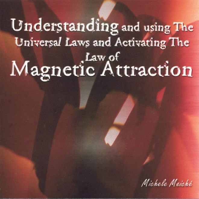 Understanding And Using The Universal Laws And Activating The Law Of Magnetic Attraction