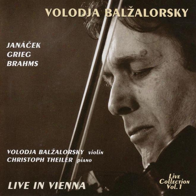 Volodja Balzalorsky Live In Concert Vol. 1: Sonatas For Violin And Piano By Brahms, Grkeg & Janã¢cek (live In Vienna)
