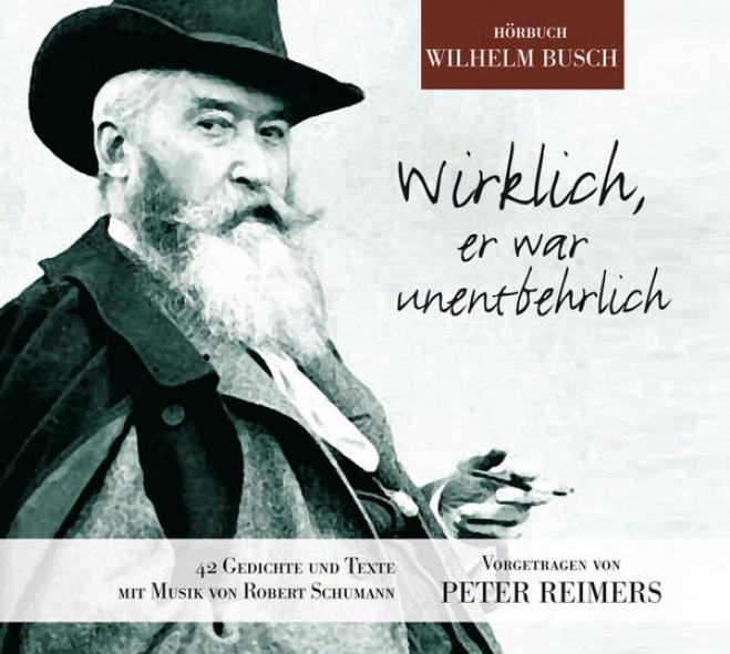 Wirklich, Er War Unentbehrlich (42 Gedichte Von Wilhelm Busch Vorgetragen In Ungekã¼rzten Versen)