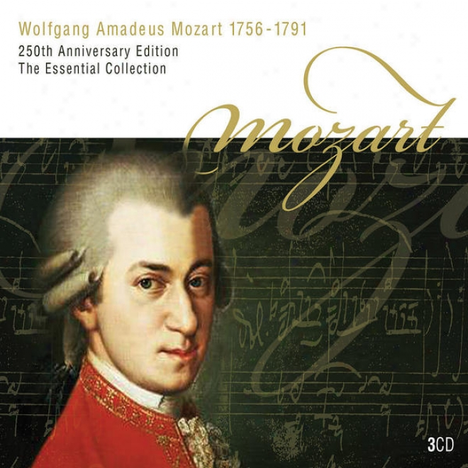 Wolfgang Amadeus Mozart 1756 - 1791 250th Anniversary Edition The Essential Collection