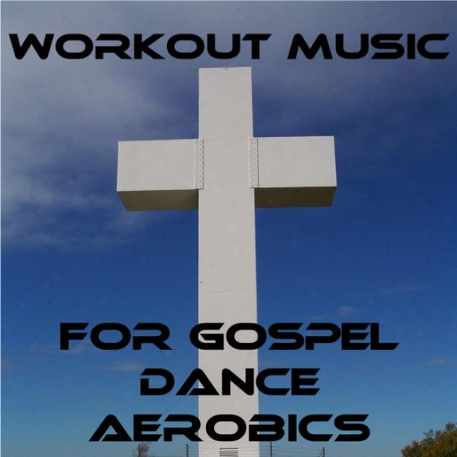 Workout Music For Gospel Dance Aerobics: For Strengfhened Faith, Soul, And Cardio
