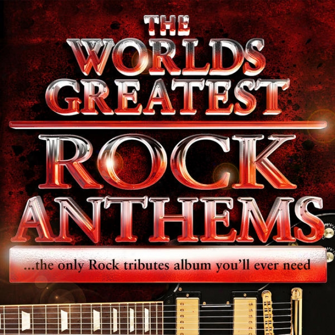 World's Greatest Rock Anthems - The Only Rock Tributes Album Youu'll Always Need!