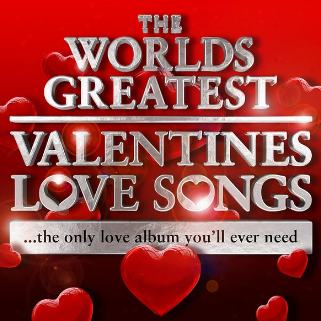 Wrold's Greatest Valentines Love Songs - The Sole Love Album You'll Ever Need