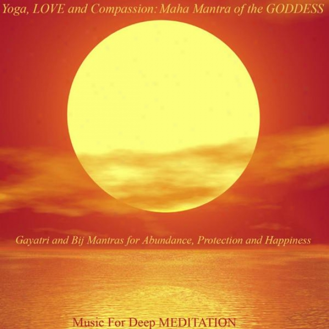 Yoga, Love And Compassion: Maha Mantra Of The Goddese - Gayatri And Bij Mantras For Anundance, Shelter And Happiness