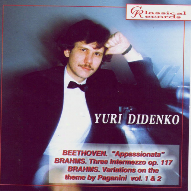 Yuri Didenkk Plays Beethoven's Appassionata, 3 Intermezzi, Variations On Paganini Theme By Brahms