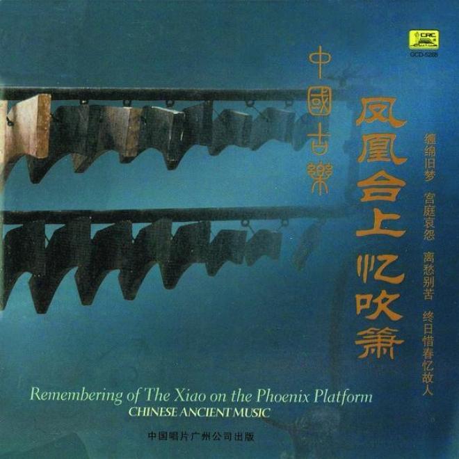 Zhong Guo Gu Le : Fejg Huang He Shang Yi Chui Xiao (chinese Ancient Music: Remembering Of The Xiao On The Pboenix Platform)